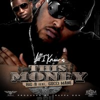 All I Know Is This Money (feat. Gucci Mane) — Big-B