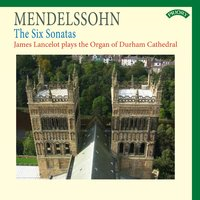 Mendelssohn: The Six Sonatas - The Organ of Durham Cathedral — James Lancelot