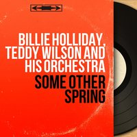 Some Other Spring — Billie Holiday, Teddy Wilson And His Orchestra, Billie Holliday, Teddy Wilson and His Orchestra