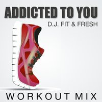 Addicted to You — D.J. Fit & Fresh