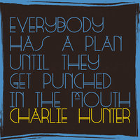 Everybody Has A Plan Until They Get Punched In The Mouth — Charlie Hunter
