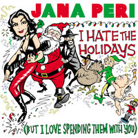 I Hate The Holidays (But I Love Spending Them With You) — Jana Peri