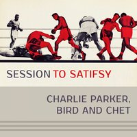 Session To Satisfy — Charlie Parker, Bird And Chet