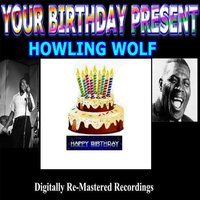 Your Birthday Present - Howling Wolf — Howlin' Wolf
