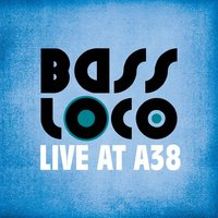 Live at A38 — BASS LOCO