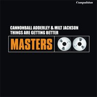 Things Are Getting Better — Cannonball Adderley, Milt Jackson