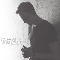 What Love Is This — Caleb Willis