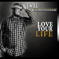 Love Your Life — J.Will, J.Will & the Wraps and Kush Band, The Wraps and Kush Band