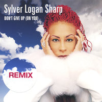 Don't Give Up (On You) REMIXES — Sylver Logan Sharp