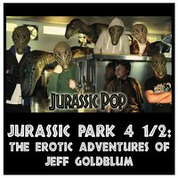 Jurassic Pop 4 1/2: The Erotic Adventures of Jeff Goldblum — Jurassic Pop