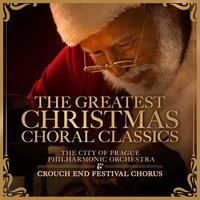 The Greatest Christmas Choral Classics — The City Of Prague Philarmonic Orchestra, Crouch End Festival Chorus