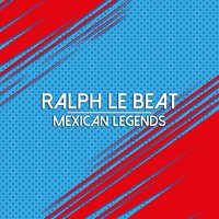 Mexican Legends — Ralph Le Beat