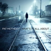 What's It All About — Pat Metheny Group