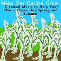 Make Our Garden Grow: Classical Music to Help Your Plants Thrive this Spring and Summer — сборник