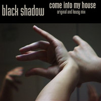 Come Into My House — Black Shadow