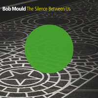 The Silence Between Us — Bob Mould
