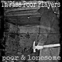 Poor and Lonesome — The Piss Poor Players