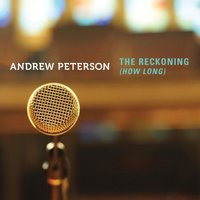 The Reckoning (How Long) — Andrew Peterson