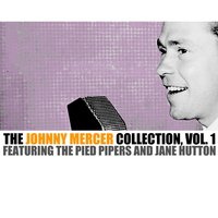 The Johnny Mercer Collection, Vol. 1 — Johnny Mercer And The Pied Pipers feat. Jane Hutton