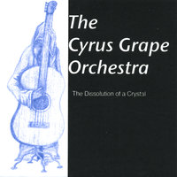 The Dissolution of a Crystal — The Cyrus Grape Orchestra