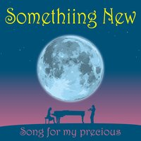 Song for My Precious — Somethiing new