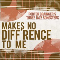Makes No Diff'rence to Me — Porter Grainger's Three Jazz Songsters