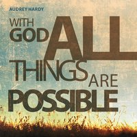 With God All Things Are Possible — Audrey Hardy