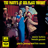 The Party's At Our Place Tonight — Mary Larkin, Garth Young, Bernie Gamet