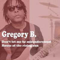 Don't Let Me Be Misunderstood / House of the Rising Sun — Gregory B.