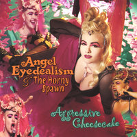 Aggressive Cheesecake — Angel Eyedealism & The Horny Spawn