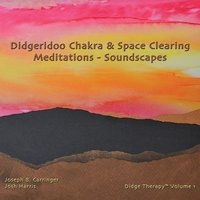 Didgeridoo Chakra & Space Clearing Meditations - Soundscapes — Josh Harris, Joseph B. Carringer, Didge Therapy