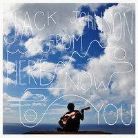 From Here To Now To You — Jack Johnson