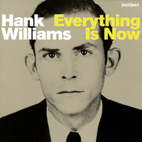 Everything Is Now — Hank Williams, Williams Hank