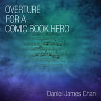 Overture for a Comic Book Hero — Daniel James Chan
