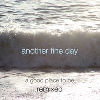 A Good Place to Be - Remixed — Another Fine Day