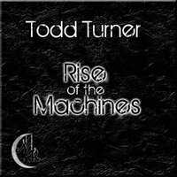 Rise Of The Machines — Todd Turner