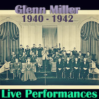 Live Performances of Glenn Miller, 1940 - 1942 — Glenn Miller