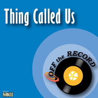 Thing Called Us — Off The Record