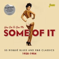You Got to Give Me Some of It - 55 Risque Blues and R & B Classics, 1928 - 1954 — сборник