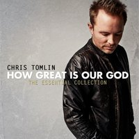 How Great Is Our God: The Essential Collection — Chris Tomlin