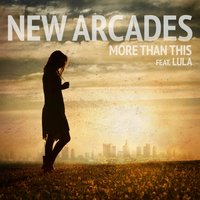 More Than This (feat. Lula) — New Arcades, Lula