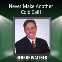 Never Make Another Cold Call! — George Walther