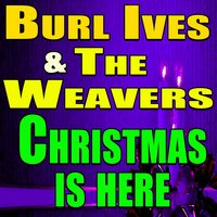 Burl Ives And The Weavers Christmas Is Here — Burl Ives, The Weavers, Burl Ives And The Weavers, Burl Ives, The Weavers, Burl Ives And The Weavers