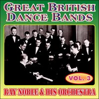 Greats British Dance Bands - Vol. 3 - Ray Noble & His Orchestra — Ray Noble & His Orchestra