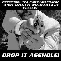 Drop It Asshole! (Preschool Tea Party Massacre and Roger Murtaugh Presents) — Preschool Tea Party Massacre
