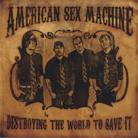 Destroying The World To Save It — American Sex Machine
