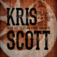 You've Got to Start (Over) Somewhere — Kris Scott