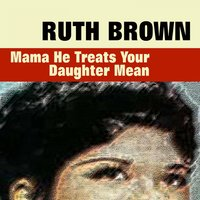 Mama He Treats Your Daughter Mean — Ruth Brown