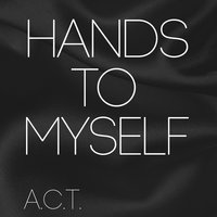 Hands to Myself — A.C.T.