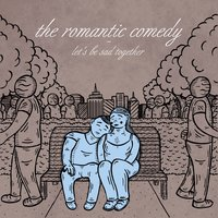 Let's Be Sad Together — The Romantic Comedy
